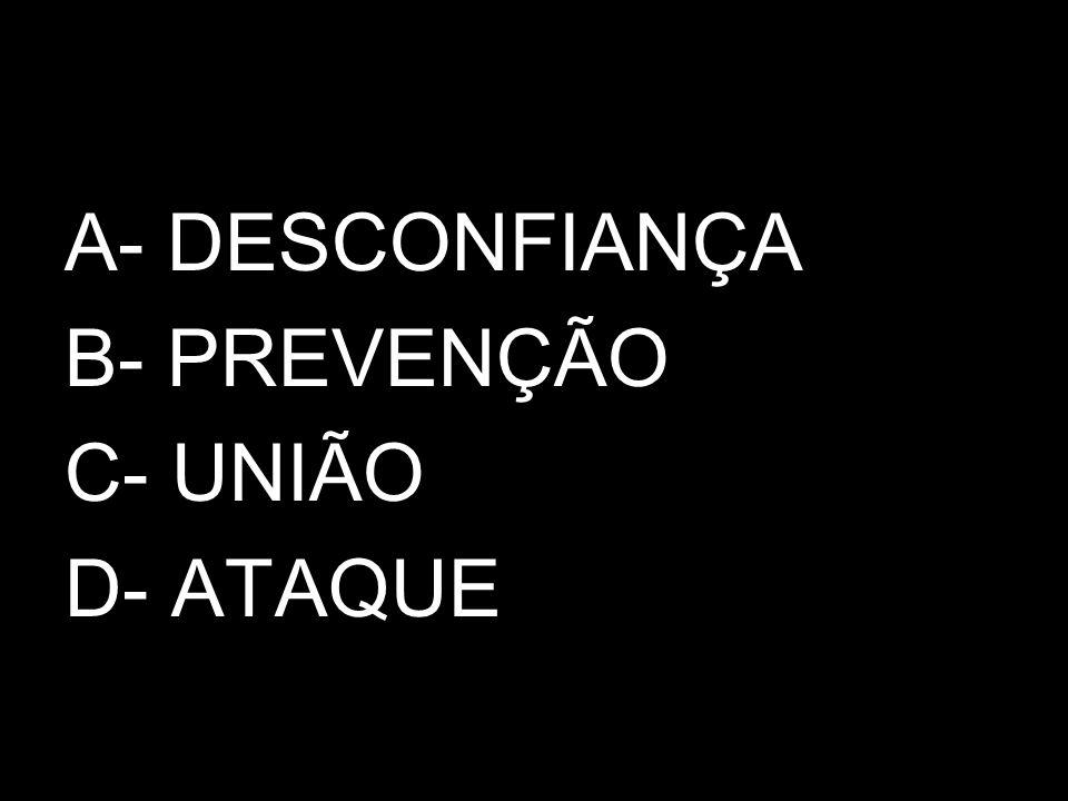 A- DESCONFIANÇA B- PREVENÇÃO C- UNIÃO D- ATAQUE