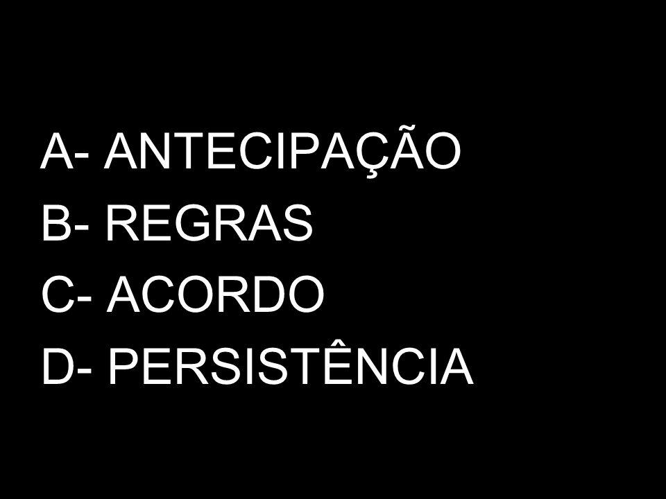 A- ANTECIPAÇÃO B- REGRAS C- ACORDO D- PERSISTÊNCIA