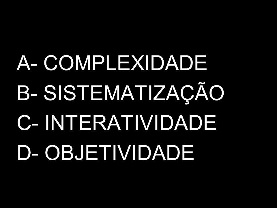 A- COMPLEXIDADE B- SISTEMATIZAÇÃO C- INTERATIVIDADE D- OBJETIVIDADE