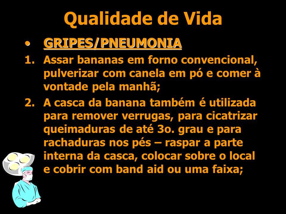Qualidade de Vida •GRIPES/PNEUMONIA 1.Assar bananas em forno convencional, pulverizar com canela em pó e comer à vontade pela manhã; 2.A casca da banana também é utilizada para remover verrugas, para cicatrizar queimaduras de até 3o.