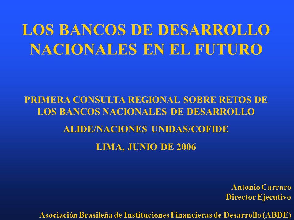 LOS BANCOS DE DESARROLLO NACIONALES EN EL FUTURO PRIMERA CONSULTA REGIONAL SOBRE RETOS DE LOS BANCOS NACIONALES DE DESARROLLO ALIDE/NACIONES UNIDAS/COFIDE LIMA, JUNIO DE 2006 Antonio Carraro Director Ejecutivo Asociación Brasileña de Instituciones Financieras de Desarrollo (ABDE)