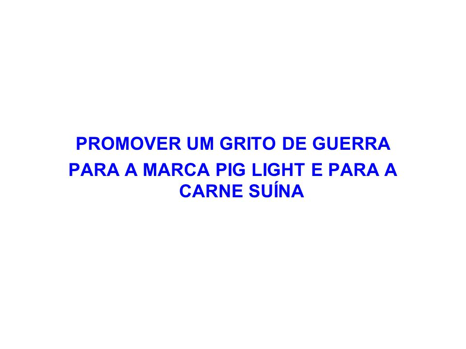 PROMOVER UM GRITO DE GUERRA PARA A MARCA PIG LIGHT E PARA A CARNE SUÍNA