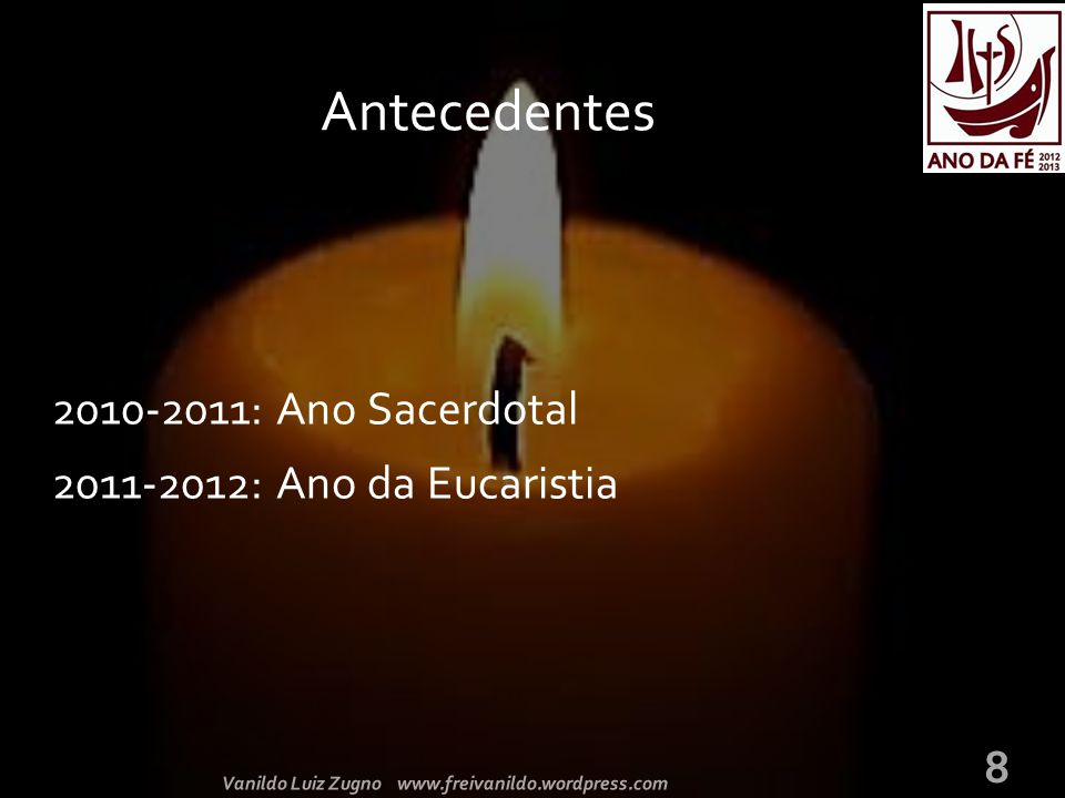 2010-2011: Ano Sacerdotal 2011-2012: Ano da Eucaristia Antecedentes Vanildo Luiz Zugno www.freivanildo.wordpress.com 8