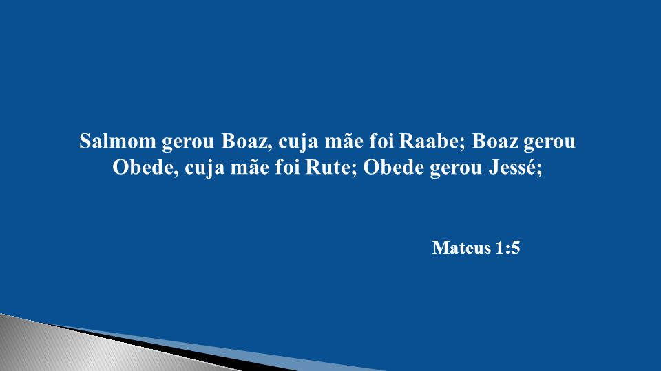 Salmom gerou Boaz, cuja mãe foi Raabe; Boaz gerou Obede, cuja mãe foi Rute; Obede gerou Jessé; Mateus 1:5