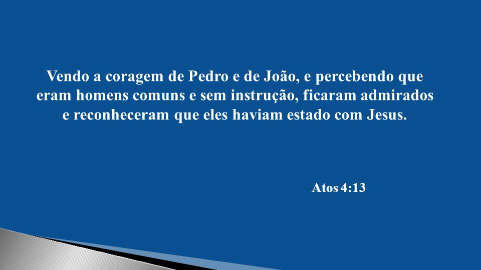 Vendo a coragem de Pedro e de João, e percebendo que eram homens comuns e sem instrução, ficaram admirados e reconheceram que eles haviam estado com Jesus.
