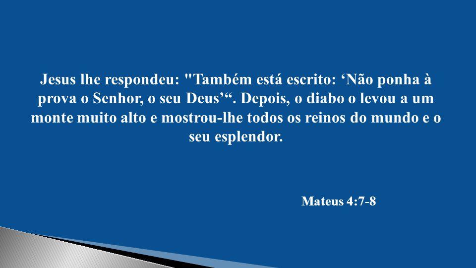 Jesus lhe respondeu: Também está escrito: 'Não ponha à prova o Senhor, o seu Deus' .