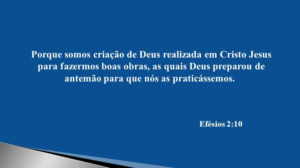 Porque somos criação de Deus realizada em Cristo Jesus para fazermos boas obras, as quais Deus preparou de antemão para que nós as praticássemos.