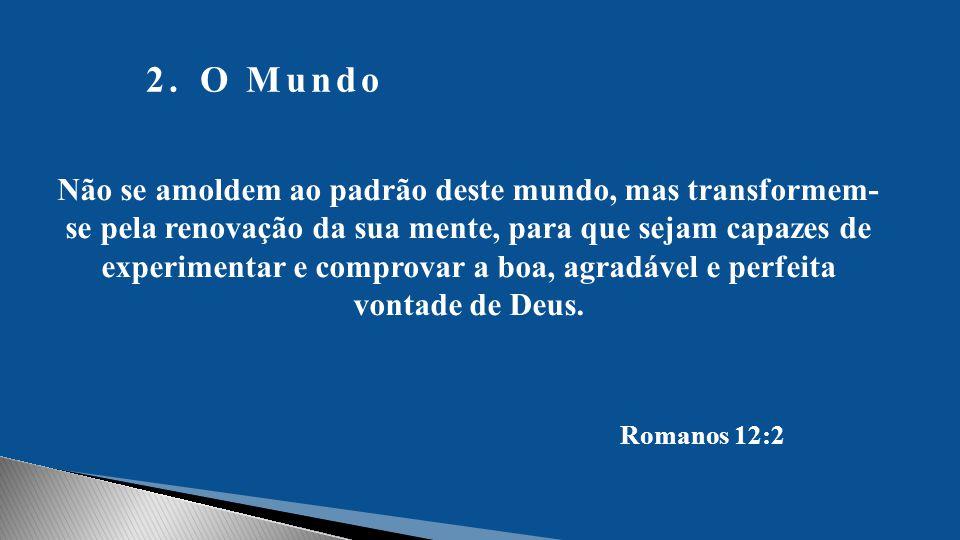 2.O Mundo Não se amoldem ao padrão deste mundo, mas transformem- se pela renovação da sua mente, para que sejam capazes de experimentar e comprovar a boa, agradável e perfeita vontade de Deus.