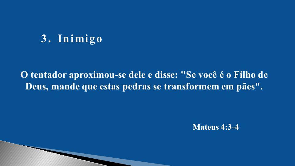 3.Inimigo O tentador aproximou-se dele e disse: Se você é o Filho de Deus, mande que estas pedras se transformem em pães .