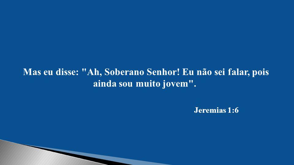Mas eu disse: Ah, Soberano Senhor! Eu não sei falar, pois ainda sou muito jovem . Jeremias 1:6