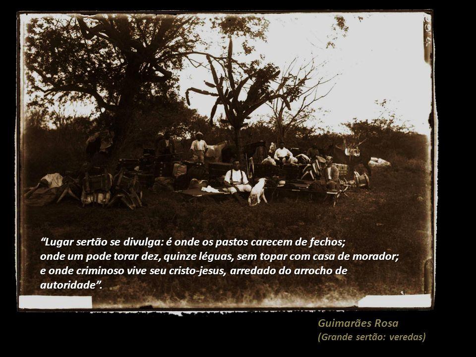 Guimarães Rosa (Grande sertão: veredas) Lugar sertão se divulga: é onde os pastos carecem de fechos; onde um pode torar dez, quinze léguas, sem topar com casa de morador; e onde criminoso vive seu cristo-jesus, arredado do arrocho de autoridade .