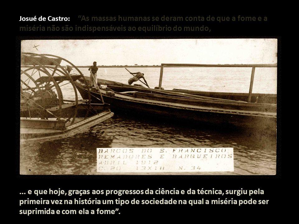 """Josué de Castro: """"As massas humanas se deram conta de que a fome e a miséria não são indispensáveis ao equilíbrio do mundo,... e que hoje, graças aos"""