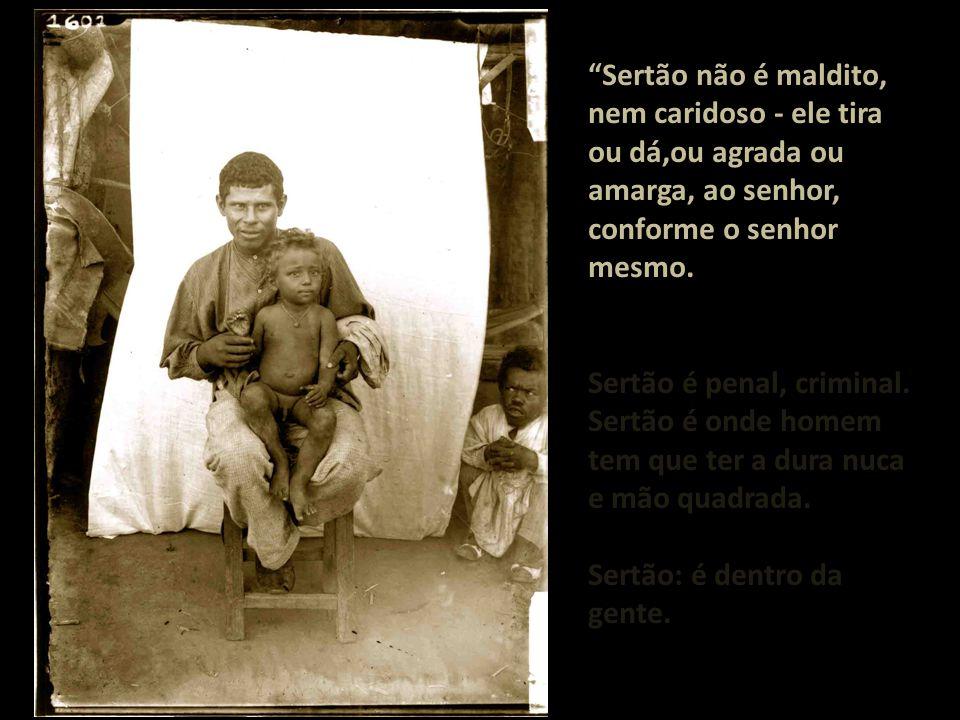 Sertão não é maldito, nem caridoso - ele tira ou dá,ou agrada ou amarga, ao senhor, conforme o senhor mesmo.