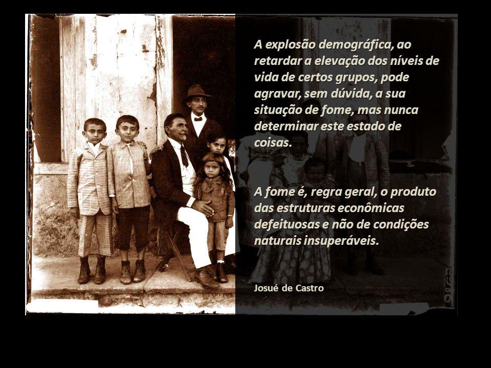 A explosão demográfica, ao retardar a elevação dos níveis de vida de certos grupos, pode agravar, sem dúvida, a sua situação de fome, mas nunca determinar este estado de coisas.