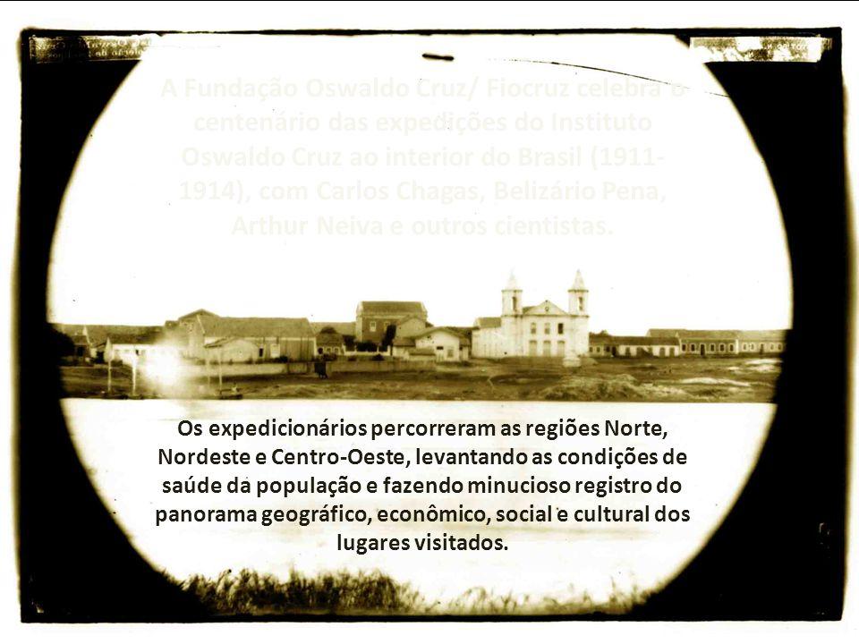 A Fundação Oswaldo Cruz/ Fiocruz celebra o centenário das expedições do Instituto Oswaldo Cruz ao interior do Brasil (1911- 1914), com Carlos Chagas,