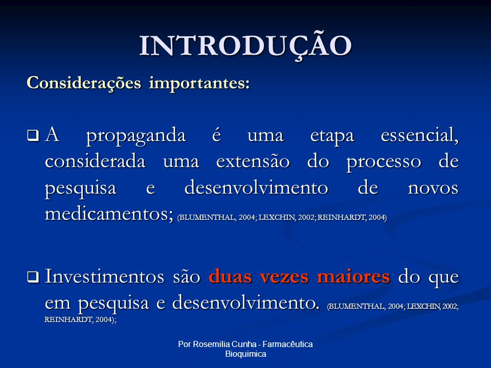 Por Rosemilia Cunha - Farmacêutica Bioquimica INTRODUÇÃO Considerações importantes:  A propaganda é uma etapa essencial, considerada uma extensão do processo de pesquisa e desenvolvimento de novos medicamentos; (BLUMENTHAL, 2004; LEXCHIN, 2002; REINHARDT, 2004)  Investimentos são duas vezes maiores do que em pesquisa e desenvolvimento.