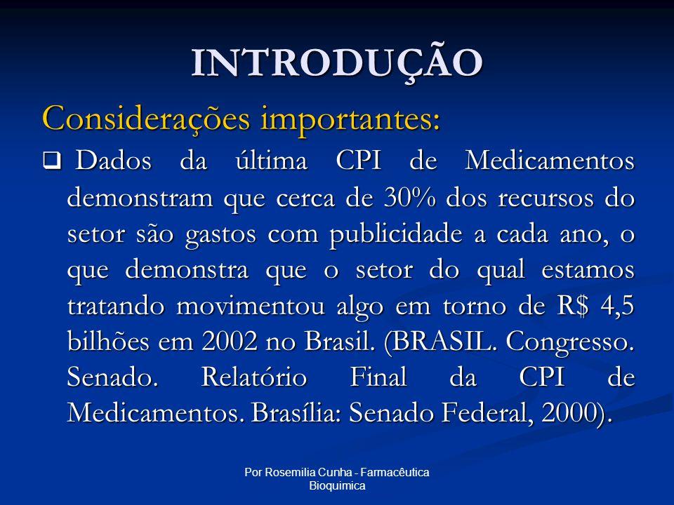 Por Rosemilia Cunha - Farmacêutica Bioquimica INTRODUÇÃO Considerações importantes:  Dados da última CPI de Medicamentos demonstram que cerca de 30% dos recursos do setor são gastos com publicidade a cada ano, o que demonstra que o setor do qual estamos tratando movimentou algo em torno de R$ 4,5 bilhões em 2002 no Brasil.