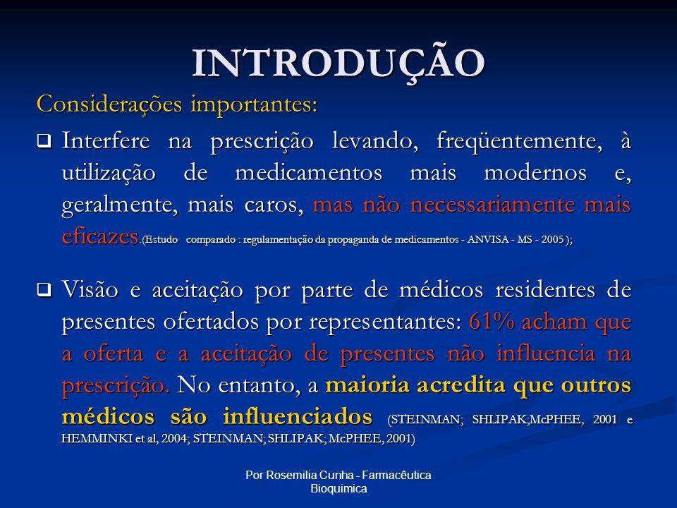 Por Rosemilia Cunha - Farmacêutica Bioquimica INTRODUÇÃO Considerações importantes:  Interfere na prescrição levando, freqüentemente, à utilização de medicamentos mais modernos e, geralmente, mais caros, mas não necessariamente mais eficazes.(Estudo comparado : regulamentação da propaganda de medicamentos - ANVISA - MS - 2005 );  Visão e aceitação por parte de médicos residentes de presentes ofertados por representantes: 61% acham que a oferta e a aceitação de presentes não influencia na prescrição.
