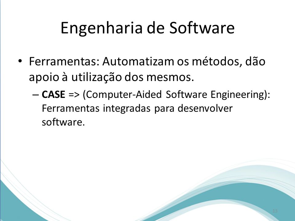 Engenharia de Software • Ferramentas: Automatizam os métodos, dão apoio à utilização dos mesmos.