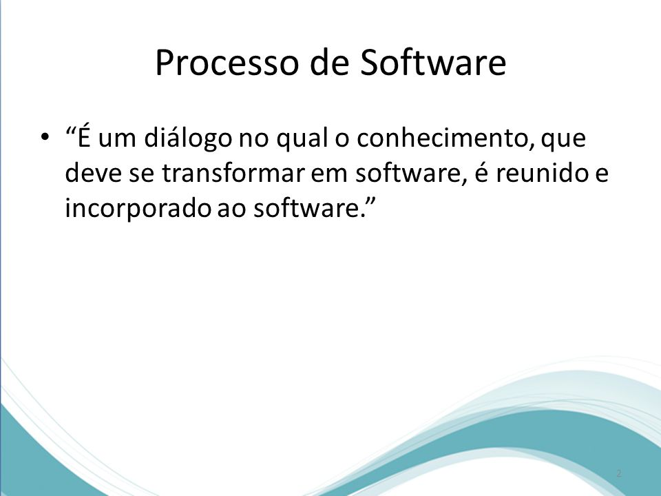 Processo de Software • É um diálogo no qual o conhecimento, que deve se transformar em software, é reunido e incorporado ao software. 2