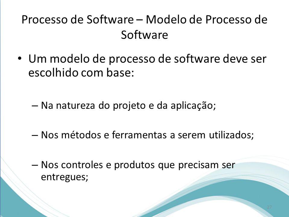 Processo de Software – Modelo de Processo de Software • Um modelo de processo de software deve ser escolhido com base: – Na natureza do projeto e da aplicação; – Nos métodos e ferramentas a serem utilizados; – Nos controles e produtos que precisam ser entregues; 27