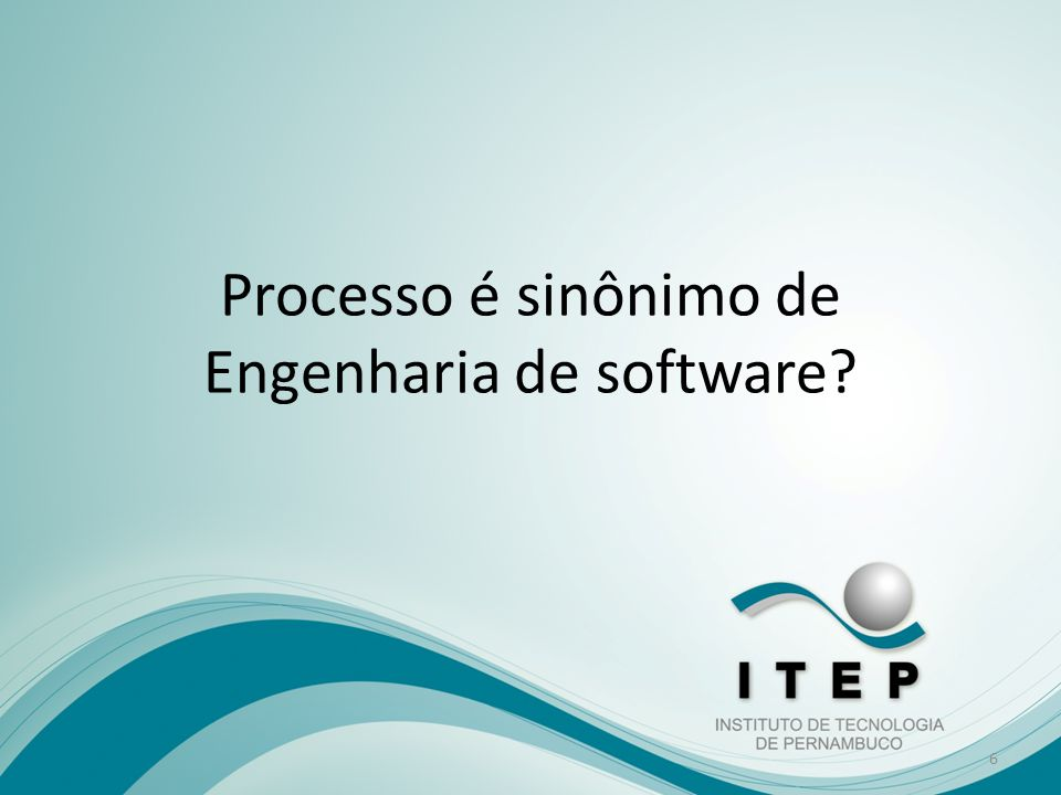 Processo é sinônimo de Engenharia de software? 6