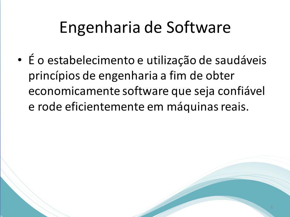 Engenharia de Software • É o estabelecimento e utilização de saudáveis princípios de engenharia a fim de obter economicamente software que seja confiável e rode eficientemente em máquinas reais.