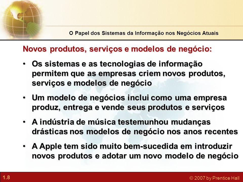 1.8 © 2007 by Prentice Hall •Os sistemas e as tecnologias de informação permitem que as empresas criem novos produtos, serviços e modelos de negócio •