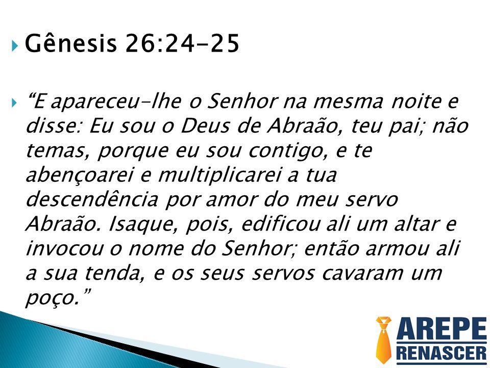 """ Gênesis 26:24-25  """"E apareceu-lhe o Senhor na mesma noite e disse: Eu sou o Deus de Abraão, teu pai; não temas, porque eu sou contigo, e te abençoa"""