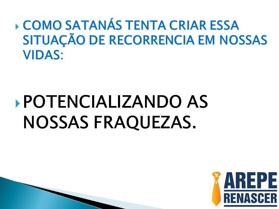  COMO SATANÁS TENTA CRIAR ESSA SITUAÇÃO DE RECORRENCIA EM NOSSAS VIDAS:  POTENCIALIZANDO AS NOSSAS FRAQUEZAS.