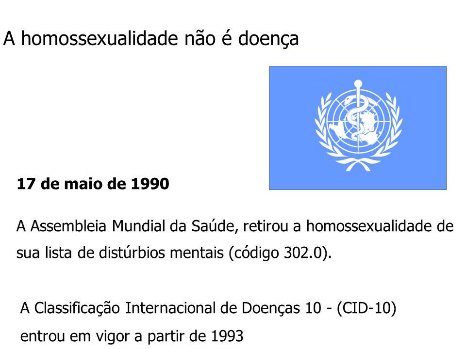 17 de maio de 1990 A Assembleia Mundial da Saúde, retirou a homossexualidade de sua lista de distúrbios mentais (código 302.0). A homossexualidade não