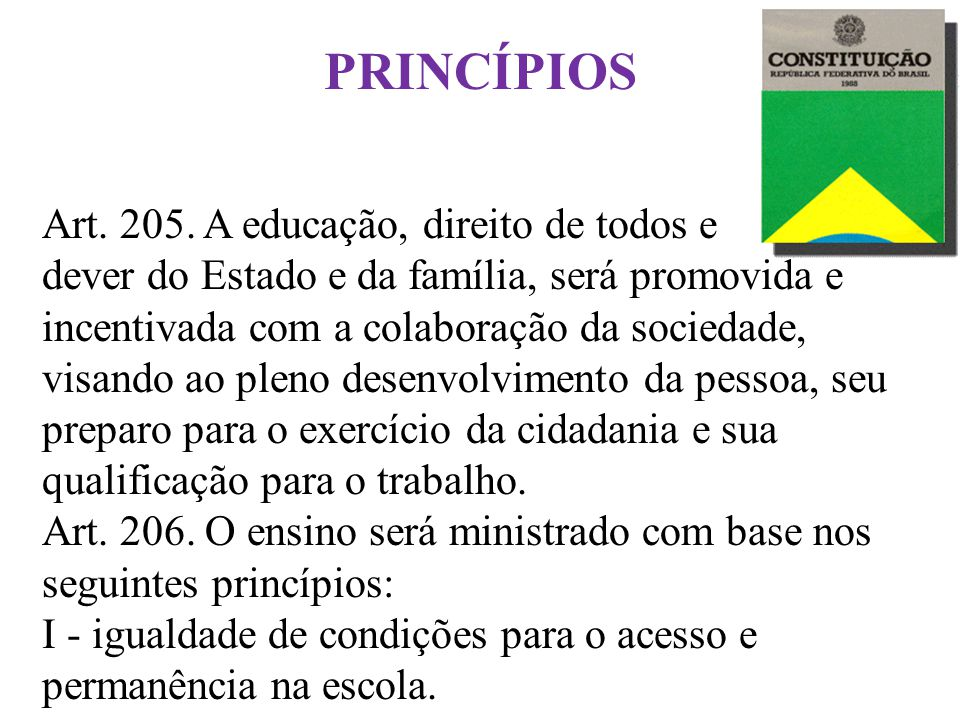 Princípios Fundamentais Art. 205. A educação, direito de todos e dever do Estado e da família, será promovida e incentivada com a colaboração da socie