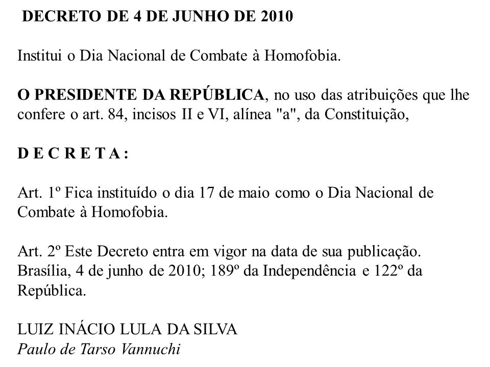 DECRETO DE 4 DE JUNHO DE 2010 Institui o Dia Nacional de Combate à Homofobia. O PRESIDENTE DA REPÚBLICA, no uso das atribuições que lhe confere o art.