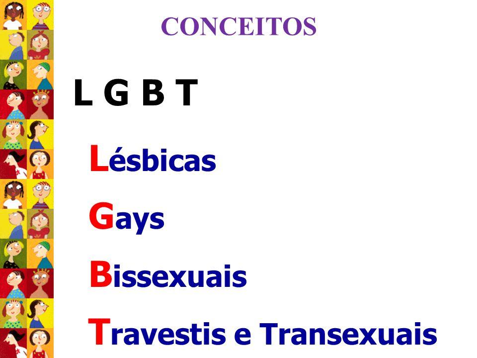 L ésbicas G ays B issexuais T ravestis e Transexuais L G B T CONCEITOS