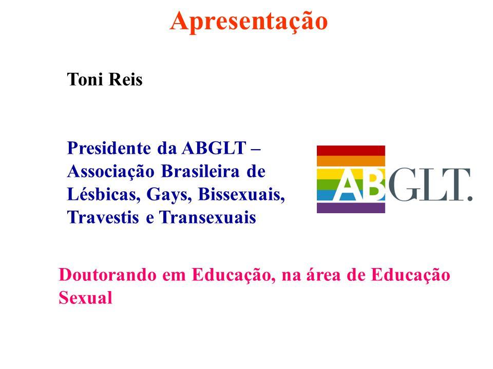Apresentação Doutorando em Educação, na área de Educação Sexual Toni Reis Presidente da ABGLT – Associação Brasileira de Lésbicas, Gays, Bissexuais, T