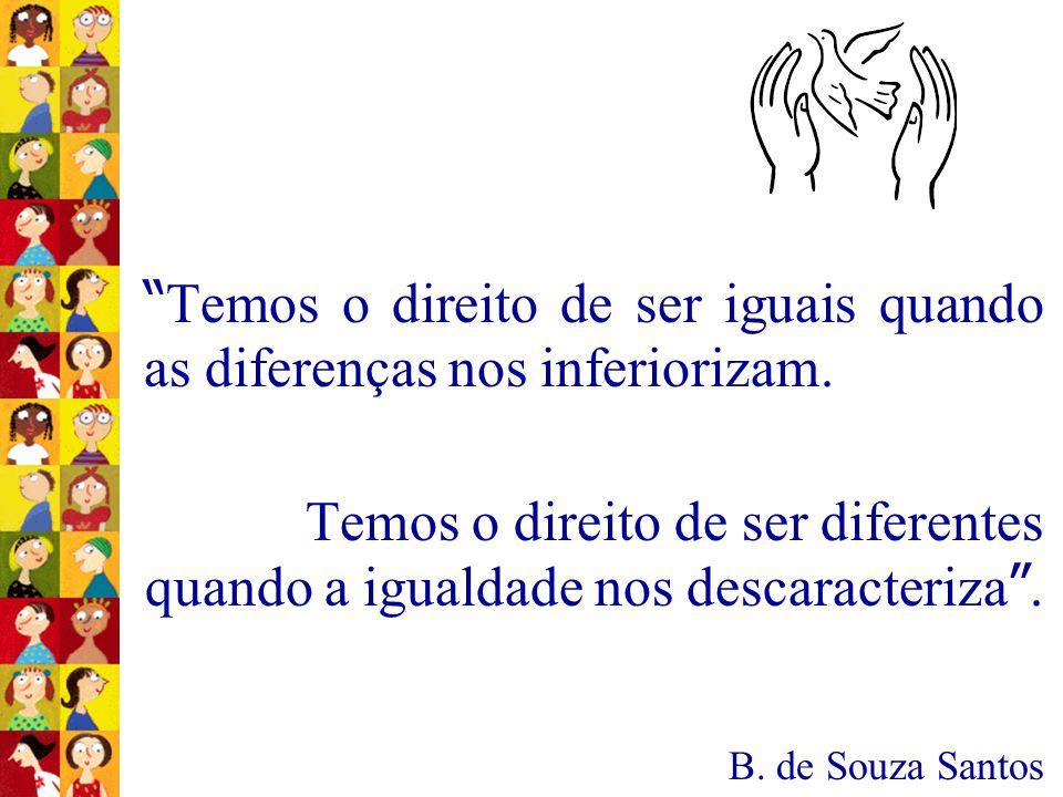 """"""" Temos o direito de ser iguais quando as diferenças nos inferiorizam. Temos o direito de ser diferentes quando a igualdade nos descaracteriza """". B. d"""