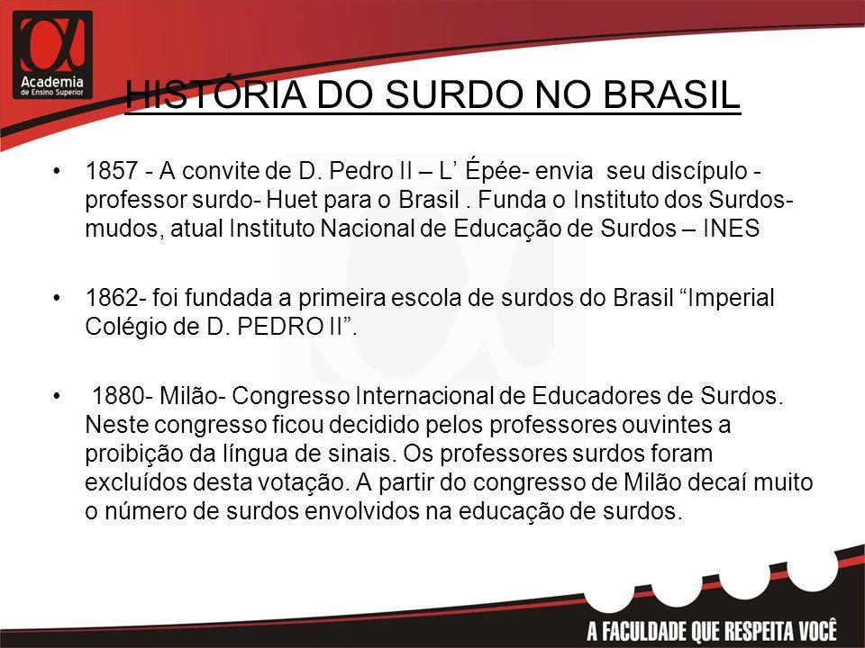 HISTÓRIA DO SURDO NO BRASIL •1857 - A convite de D. Pedro II – L' Épée- envia seu discípulo - professor surdo- Huet para o Brasil. Funda o Instituto d