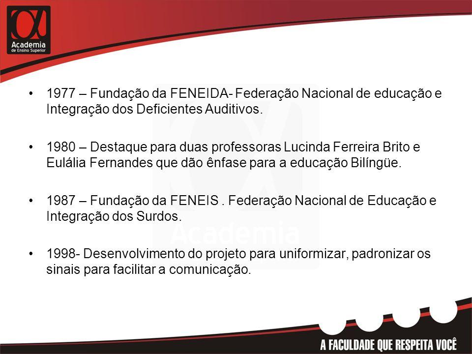 •1977 – Fundação da FENEIDA- Federação Nacional de educação e Integração dos Deficientes Auditivos. •1980 – Destaque para duas professoras Lucinda Fer