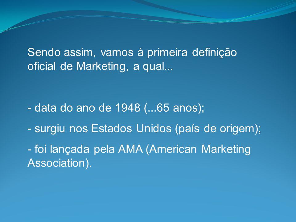 Sendo assim, vamos à primeira definição oficial de Marketing, a qual... - data do ano de 1948 (...65 anos); - surgiu nos Estados Unidos (país de orige