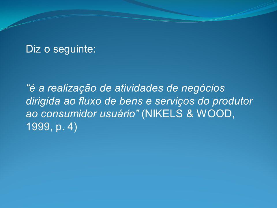 """Diz o seguinte: """"é a realização de atividades de negócios dirigida ao fluxo de bens e serviços do produtor ao consumidor usuário"""" (NIKELS & WOOD, 1999"""