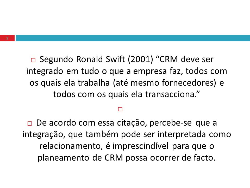  Segundo Ronald Swift (2001) CRM deve ser integrado em tudo o que a empresa faz, todos com os quais ela trabalha (até mesmo fornecedores) e todos com os quais ela transacciona.   De acordo com essa citação, percebe-se que a integração, que também pode ser interpretada como relacionamento, é imprescindível para que o planeamento de CRM possa ocorrer de facto.