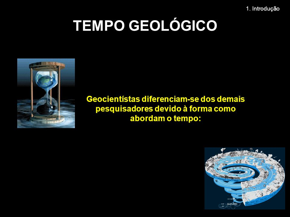 Geocientístas diferenciam-se dos demais pesquisadores devido à forma como abordam o tempo: TEMPO GEOLÓGICO 1.