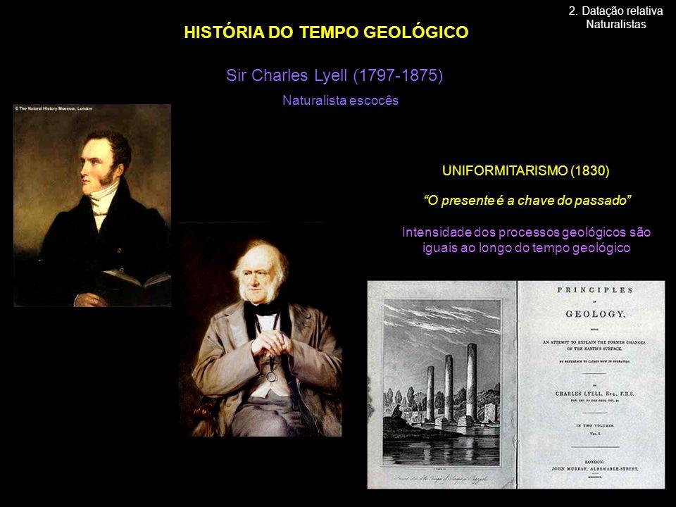 Sir Charles Lyell (1797-1875) HISTÓRIA DO TEMPO GEOLÓGICO Naturalista escocês O presente é a chave do passado Intensidade dos processos geológicos são iguais ao longo do tempo geológico UNIFORMITARISMO (1830) 2.