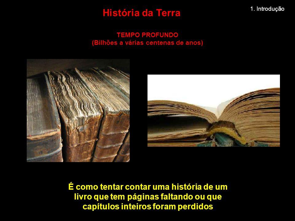 É como tentar contar uma história de um livro que tem páginas faltando ou que capítulos inteiros foram perdidos TEMPO PROFUNDO (Bilhões a várias centenas de anos) História da Terra 1.