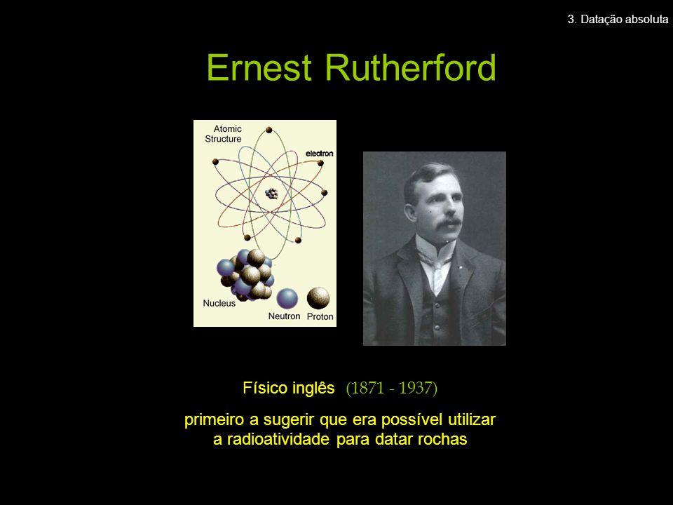 Físico inglês (1871 - 1937) primeiro a sugerir que era possível utilizar a radioatividade para datar rochas Ernest Rutherford 3. Datação absoluta