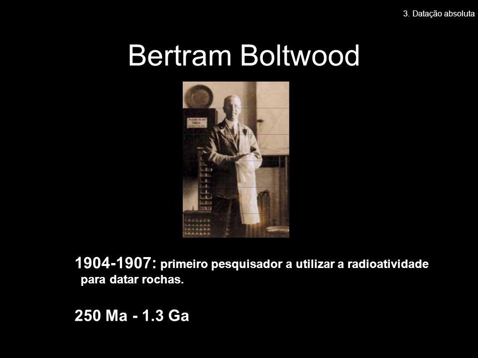 Bertram Boltwood 1904-1907: primeiro pesquisador a utilizar a radioatividade para datar rochas. 250 Ma - 1.3 Ga 3. Datação absoluta