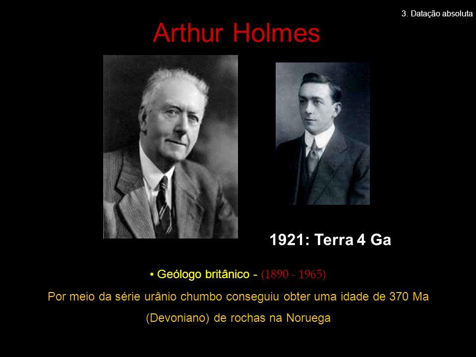 • Geólogo britânico - (1890 - 1965) Por meio da série urânio chumbo conseguiu obter uma idade de 370 Ma (Devoniano) de rochas na Noruega 1921: Terra 4 Ga Arthur Holmes 3.