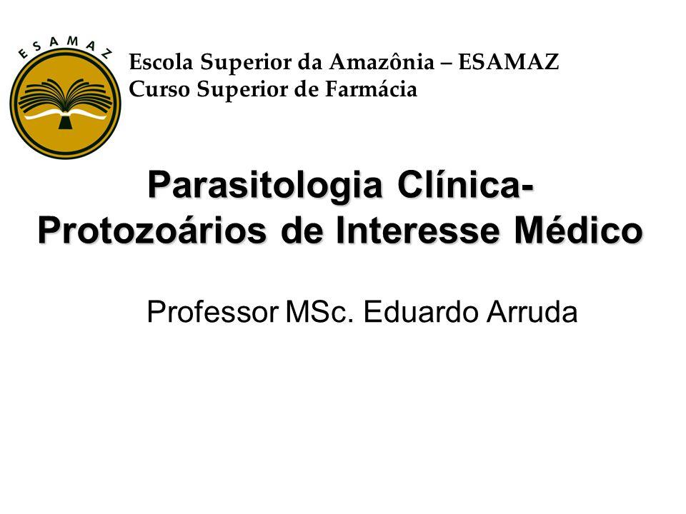 Parasitologia Clínica- Protozoários de Interesse Médico Professor MSc. Eduardo Arruda Escola Superior da Amazônia – ESAMAZ Curso Superior de Farmácia