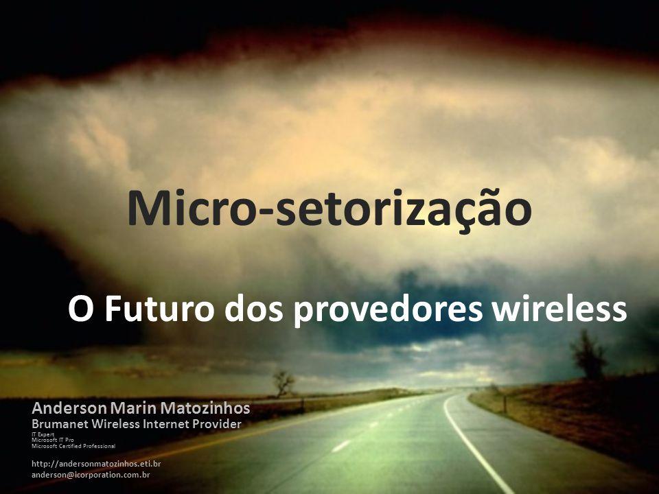 Micro-setorização O Futuro dos provedores wireless Anderson Marin Matozinhos Brumanet Wireless Internet Provider IT Expert Microsoft IT Pro Microsoft