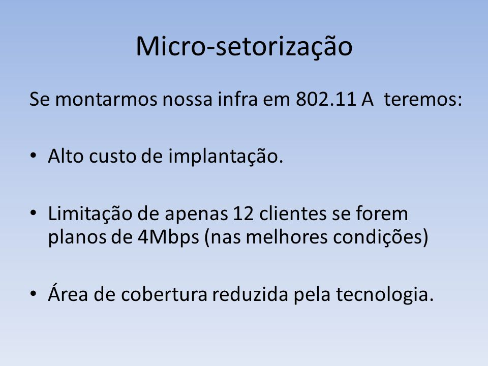 Micro-setorização Se montarmos nossa infra em 802.11 A teremos: • Alto custo de implantação. • Limitação de apenas 12 clientes se forem planos de 4Mbp
